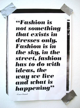 Fashionable Words of Wisdom  As a designer/stylist, I spend a lot of time not just thinking about what is fashionable, but actually what is fashion. Here's what Coco thinks, and she ought to know!  Kelly Sparks