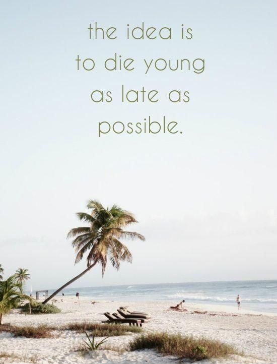 The idea is to young as late as possible Inspirational