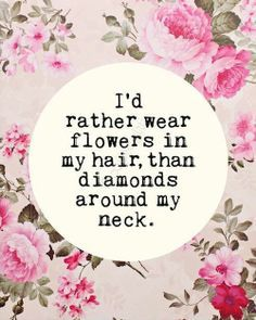 Od rather wear flowers in my hair than diamonds around my neck.