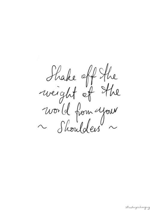 Shake Off The Weight Of The World From Your Shoulders Quotes