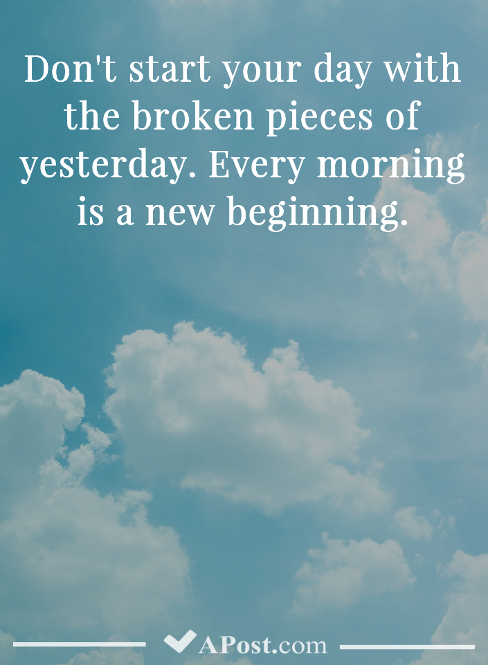 Don start your day with the broken pieces of yesterday