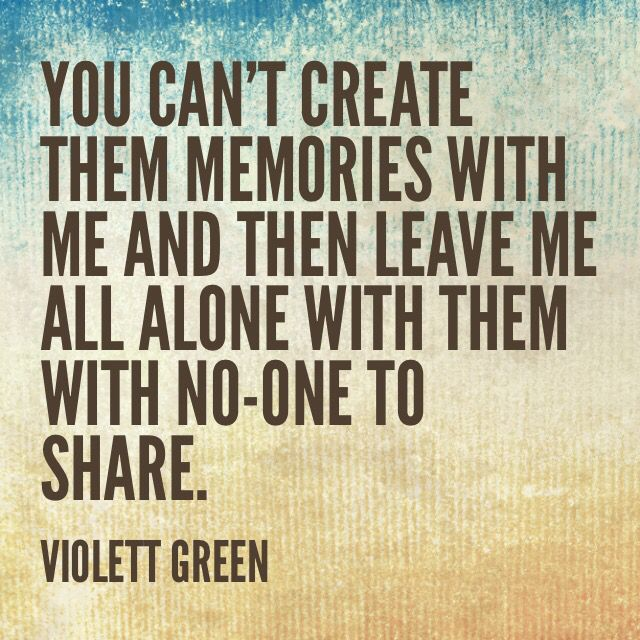 You can't create them memories with me and then leave me all alone with them with no-one to share.