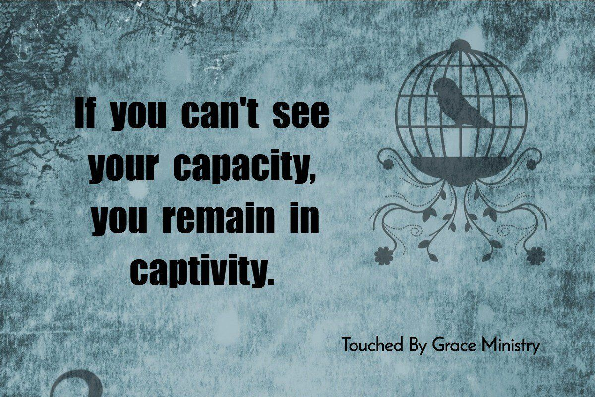 If you can't see your capacity, you remain in captivity.