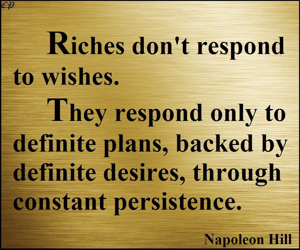 "Persistence Motivational Quotes: ""Riches Don't Respond To Wishes. They Respond Only To"