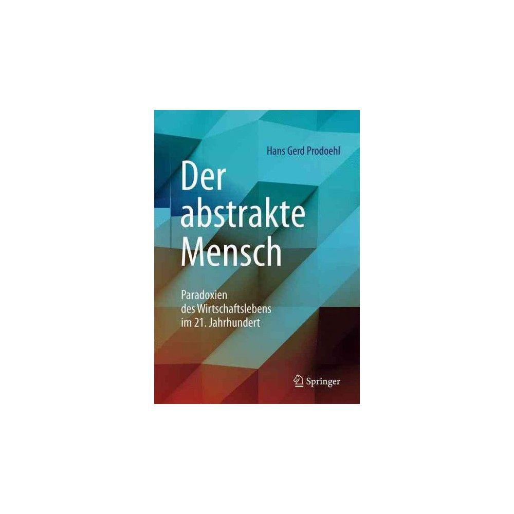 Der Abstrakte Mensch : Paradoxien Des Wirtschaftslebens Im 21. Jahrhundert (Hardcover) (Hans Gerd