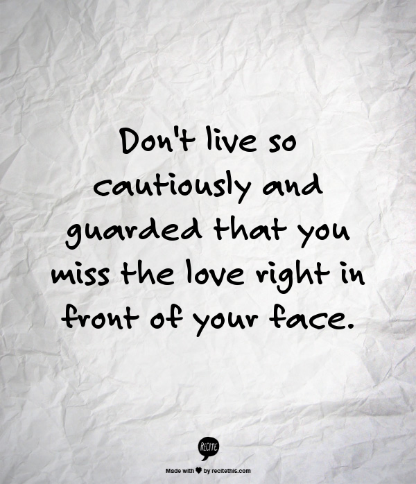 Dont Live So Cautiously And Guarded That You Miss The Love Right In