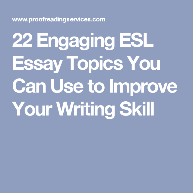 engaging esl essay topics you can use to improve your writing  22 engaging esl essay topics you can use to improve your writing skill