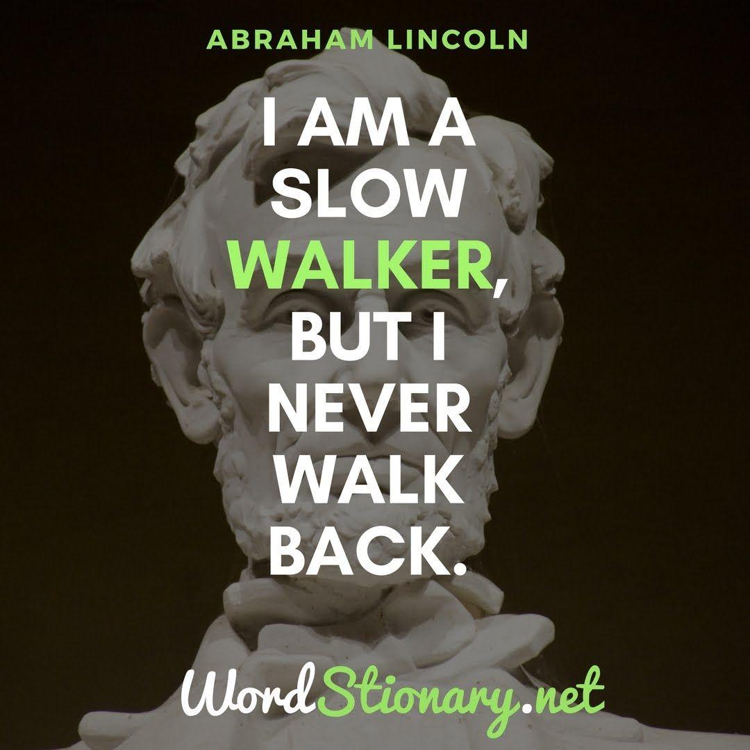 I am a slow walker but I never walk back Abraham Lincoln