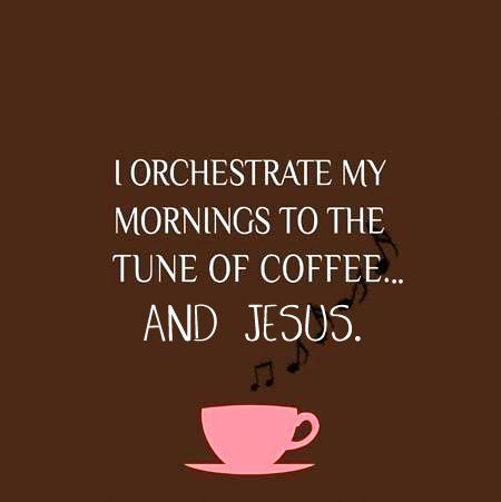 I orchestrate my mornings to the tune of COFFEE and JESUS