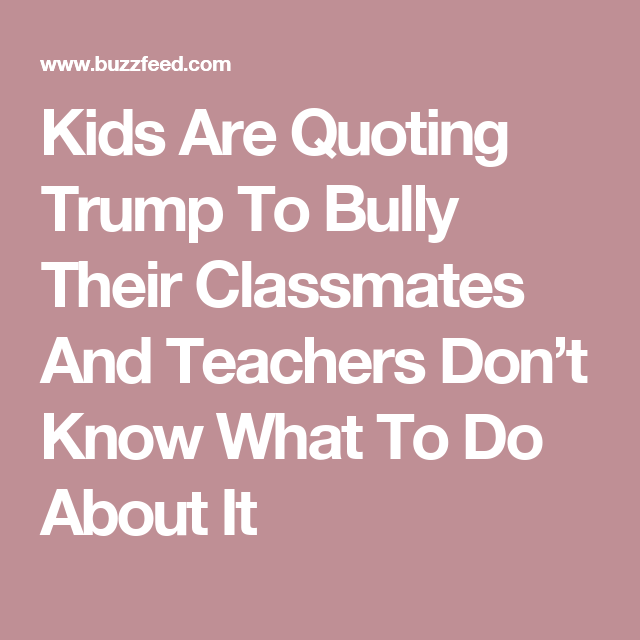 Kids Are Quoting Trump To Bully Their >> Kids Are Quoting Trump To Bully Their Classmates And Teachers Don T
