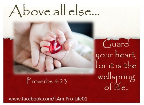Above all else, guard your heart, for it is the wellspring of life.  Proverbs 4:23