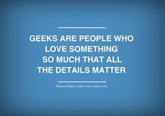 Geeks are people who love something so much that all the details matter