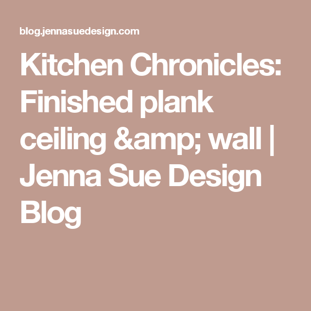 Kitchen Chronicles: Finished plank ceiling & wall | Jenna Sue Design Blog