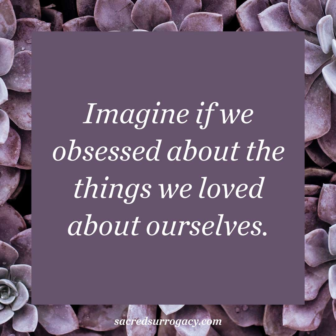 Imagine if we obsessed about the things we loved about
