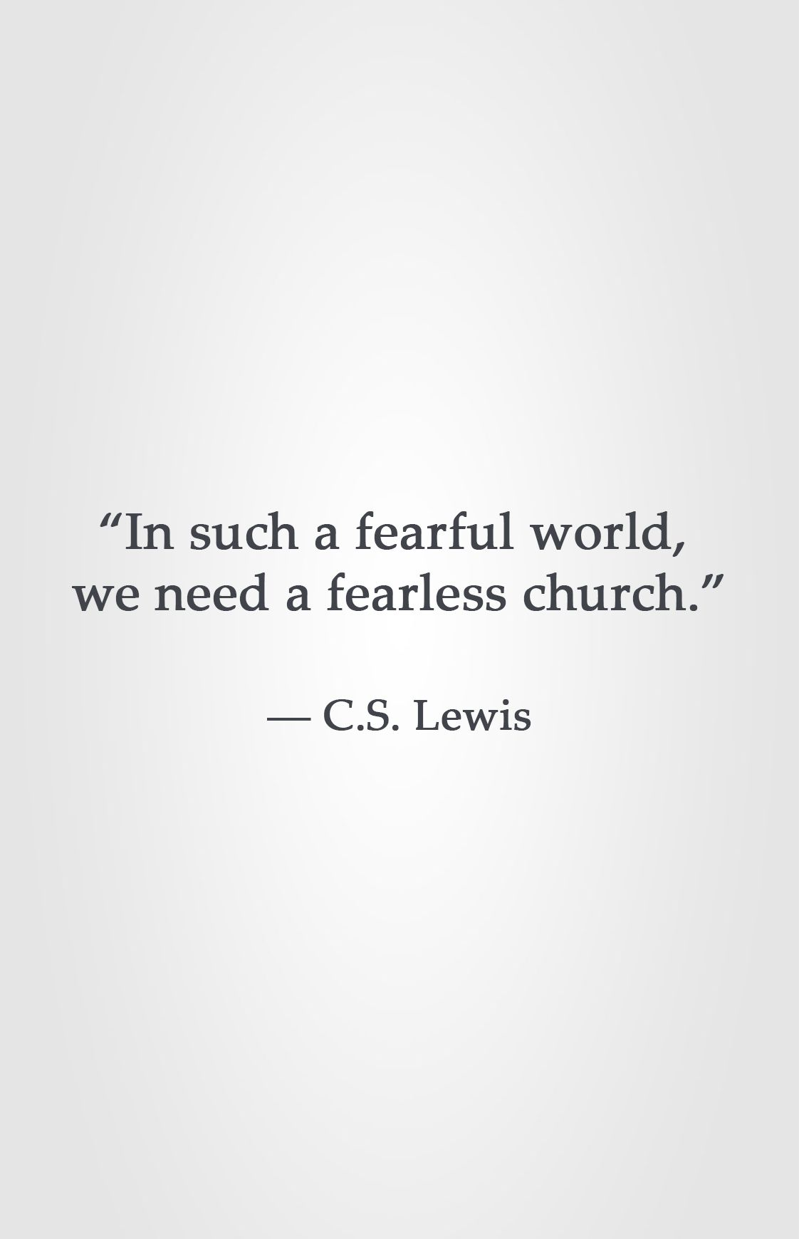 """In such a fearful world we need a fearless church """" ― C S"""