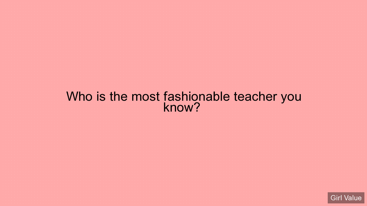 Who is the most fashionable teacher you know?
