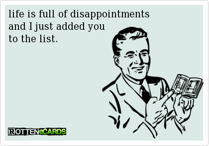 Life Is Full Of Disappointments And I Just Added You To The List Jokes Quotes Funny Quotes Ecards Funny