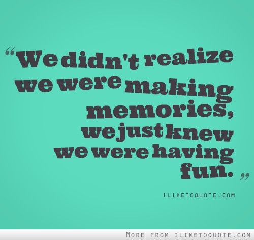 Quote About Having Fun Making Memories 3327158 Quote Addicts Quotes About Having Fun Childhood Memories Quotes Memories Quotes