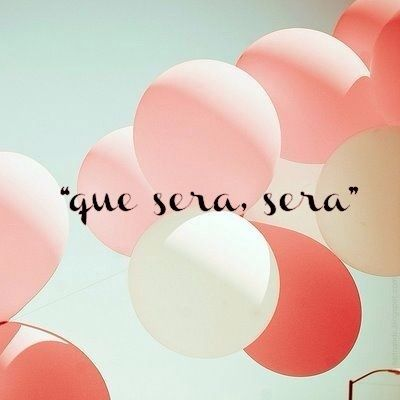 Que sera sera What will be...will be