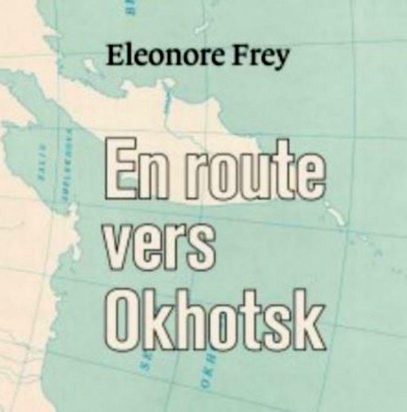 EN ROUTE VERS OKHOTSK   Eleonore Frey, en librairie depuis début février