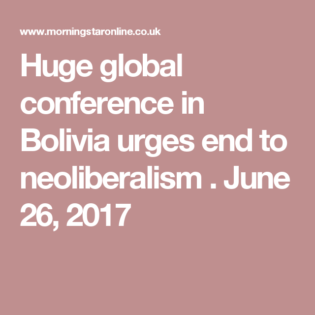 Huge global conference in Bolivia urges end to neoliberalism . June 26, 2017
