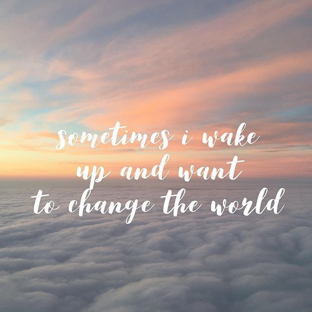 Sometimes I wake up and want to change the world