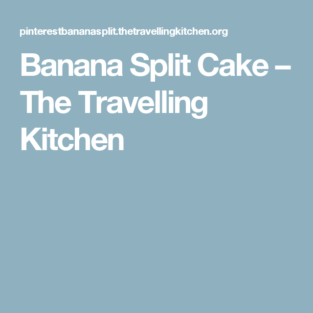 Banana Split Cake – The Travelling Kitchen