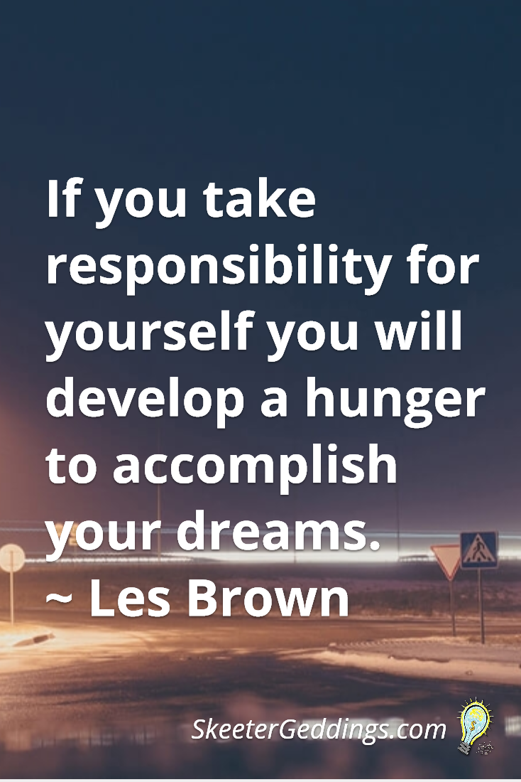 If you take responsibility for yourself you will develop a