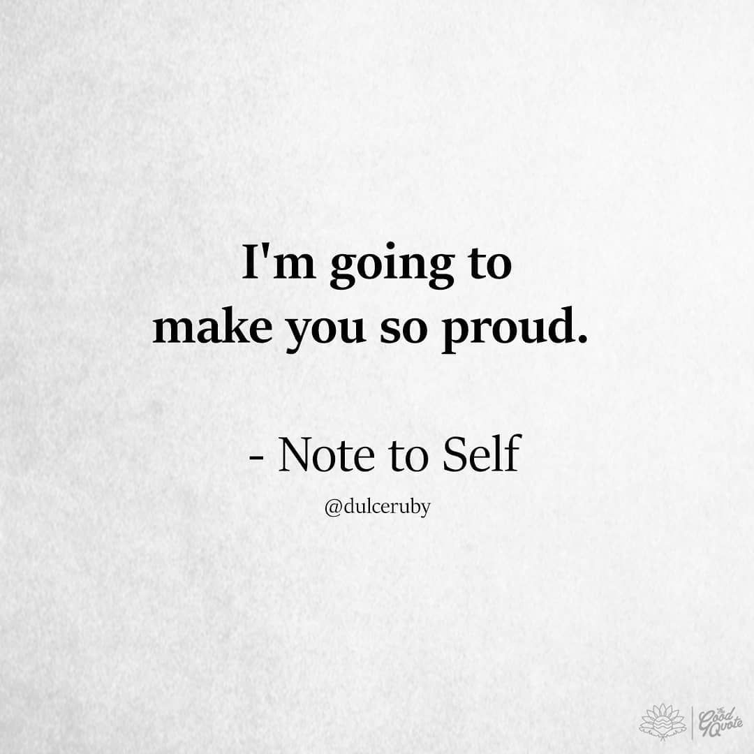 I m going to make you so proud note to self Positive