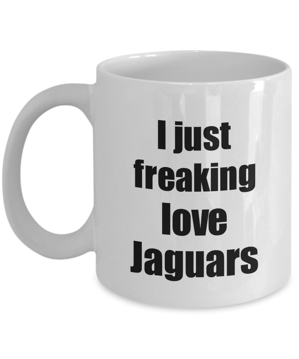 Jaguar Mug I Just Freaking Love Jaguars Lover Funny Gift