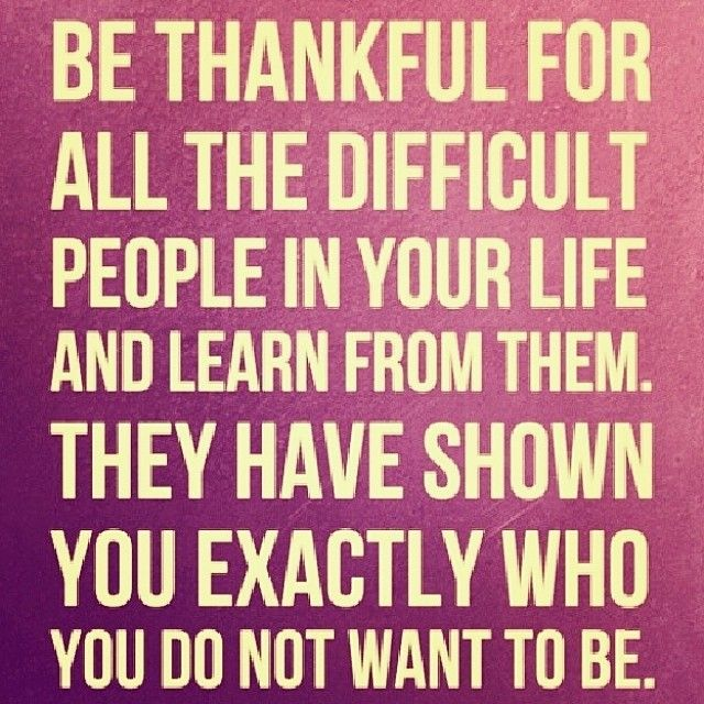 Be Thankful For All The Difficult People In Your Life And Learn From Them Life  Quotes