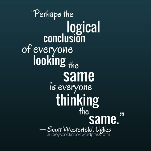Perhaps the logical conclusion of everyone looking the same is everyone thinking the same. Scott Westerfeld, Uglies