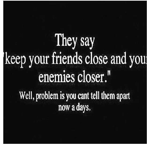 They say keep your friends close and your enemies closer.  well