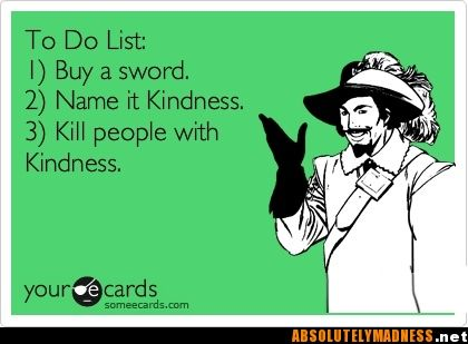 Kill people with kindness