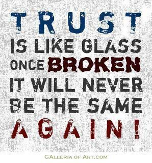 T R U S T    Is Like Glass Once BROKEN It Will Never Be The Same Again!