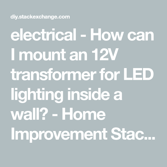 Electrical How Can I Mount An 12v Transformer For Led Lighting Inside A Wall Home Improvement Stack Exchange 12v Transformer Led Wall