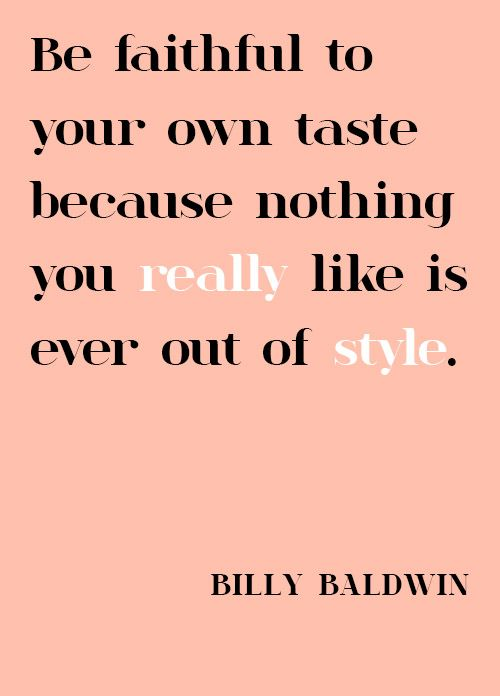 Be faithful to your own taste Because nothing you really