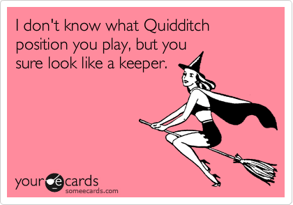 I don't know what Quidditch position you play, but you sure look like a keeper....BEST PICK UP LINE EVER