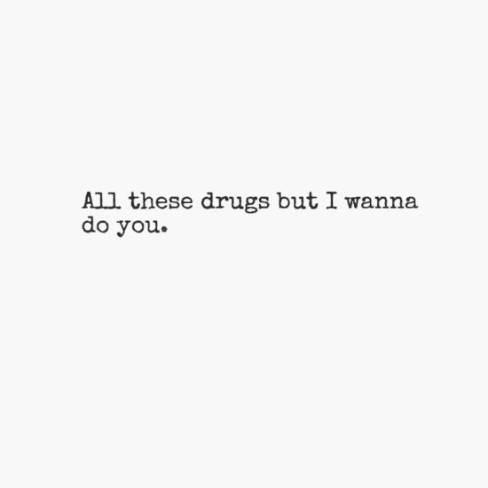 All these drugs but i wanna do you