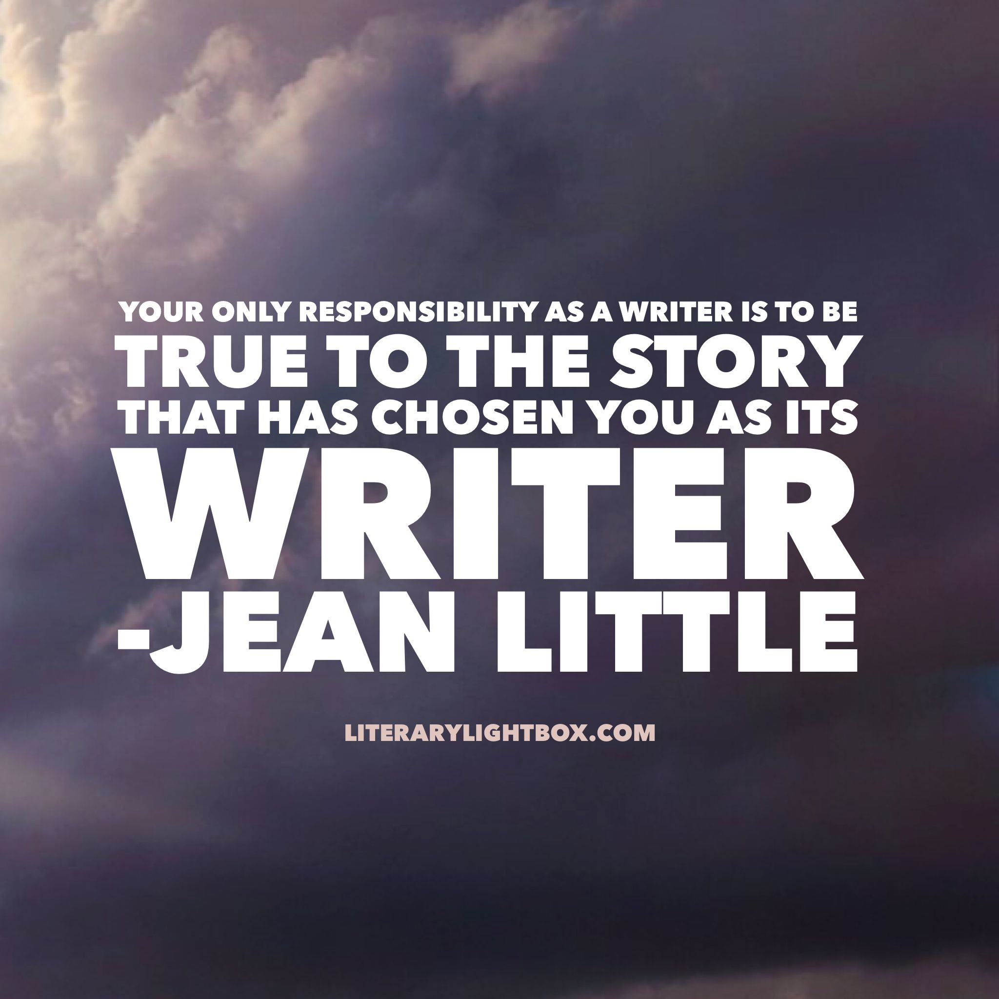 Your only responsibility as a writer is to be true to the