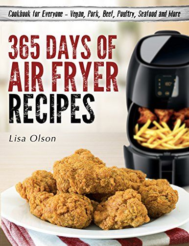 365 days of air fryer recipes cookbook for everyone vegan pork beef poultry seafood and more by olson lisa