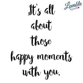 Its all about those happy moments with you Like and TAG someone Follow for all our original quotes Check out wwwlovablequotecom Lovable Quote