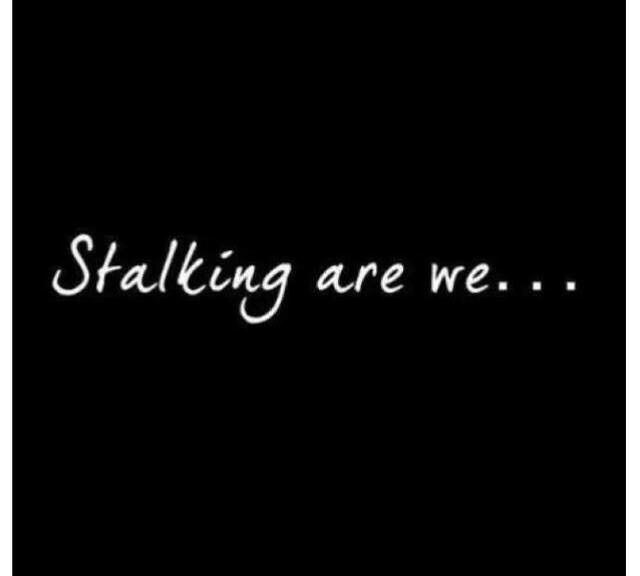 Stalking are we...