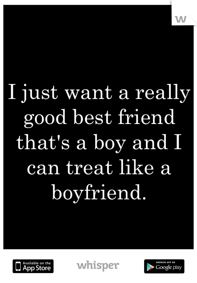 I just want a really good best friend that s a boy and I can
