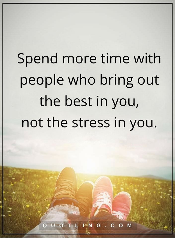 People Quotes Spend More Time With People Who Bring Out The Best In You Not The Stress In You M Positive Quotes For Life Stress Quotes Negative People Quotes