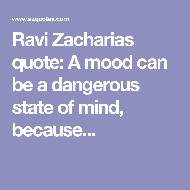 Ravi Zacharias quote A mood can be a dangerous state of