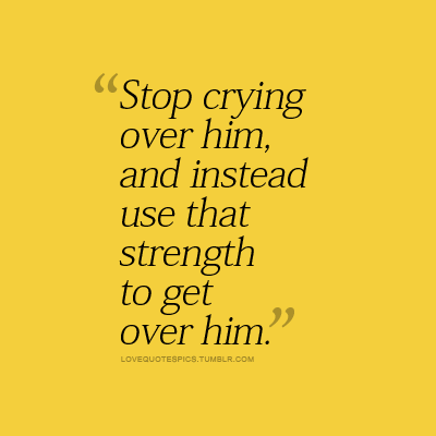 Stop crying over him and instead use that strength to
