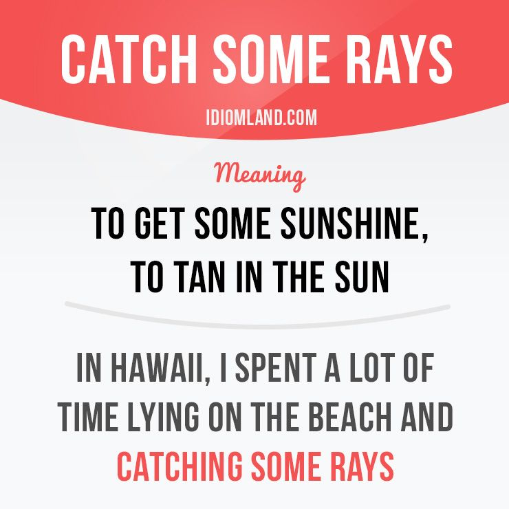 catch some rays means to get some sunshine to tan in the