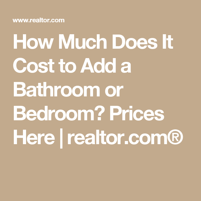 How Much Does It Cost To Add A Bathroom Or Bedroom Prices Here Realtor Com Howmuchdoesamasterbathroomadditioncost Add A Bathroom