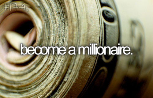 Become a millionaire.